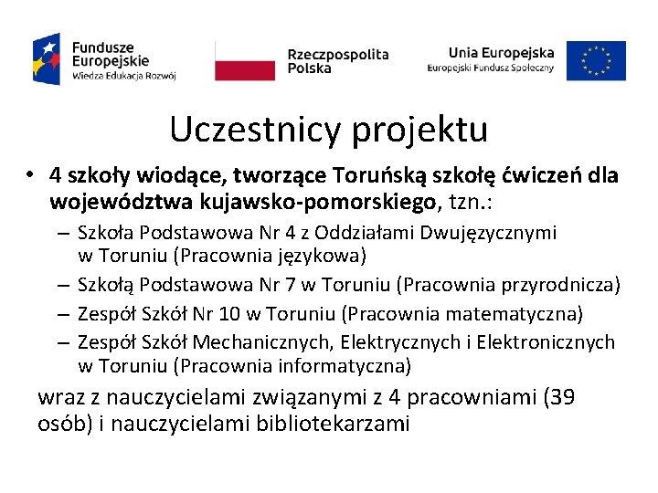 Uczestnicy projektu • 4 szkoły wiodące, tworzące Toruńską szkołę ćwiczeń dla województwa kujawsko-pomorskiego, tzn.