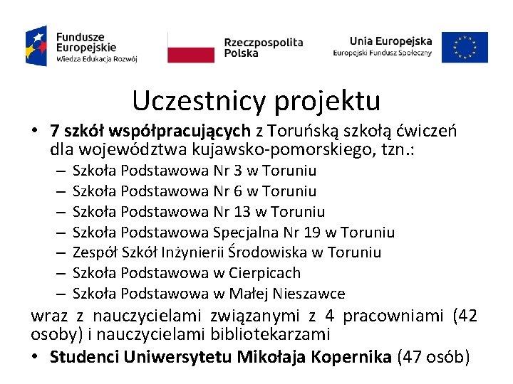 Uczestnicy projektu • 7 szkół współpracujących z Toruńską szkołą ćwiczeń dla województwa kujawsko-pomorskiego, tzn.