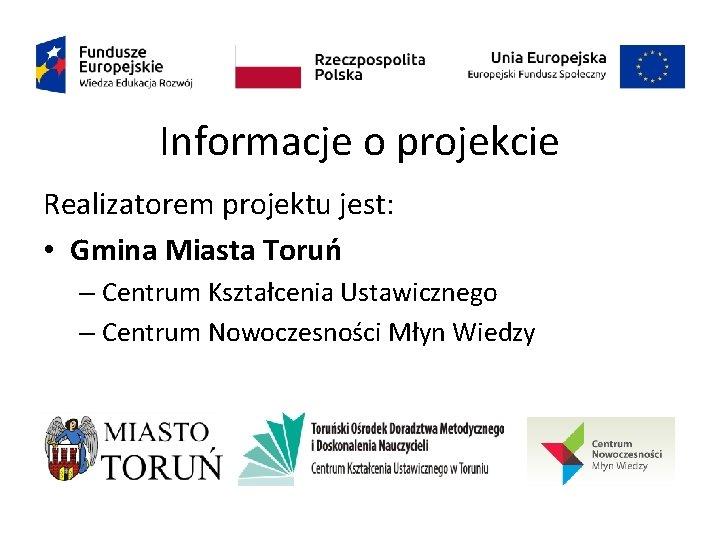 Informacje o projekcie Realizatorem projektu jest: • Gmina Miasta Toruń – Centrum Kształcenia Ustawicznego