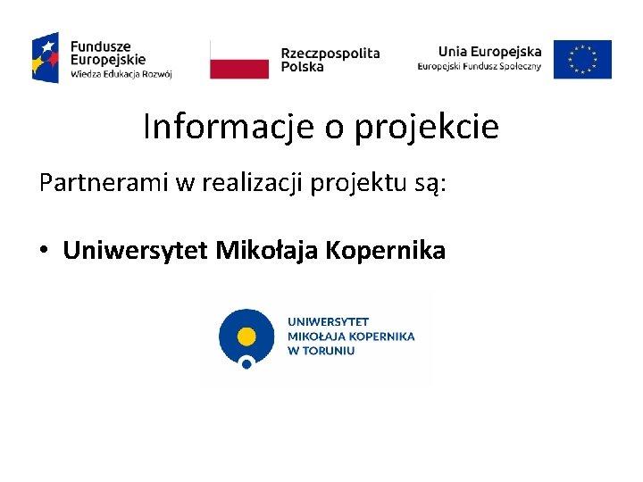 Informacje o projekcie Partnerami w realizacji projektu są: • Uniwersytet Mikołaja Kopernika