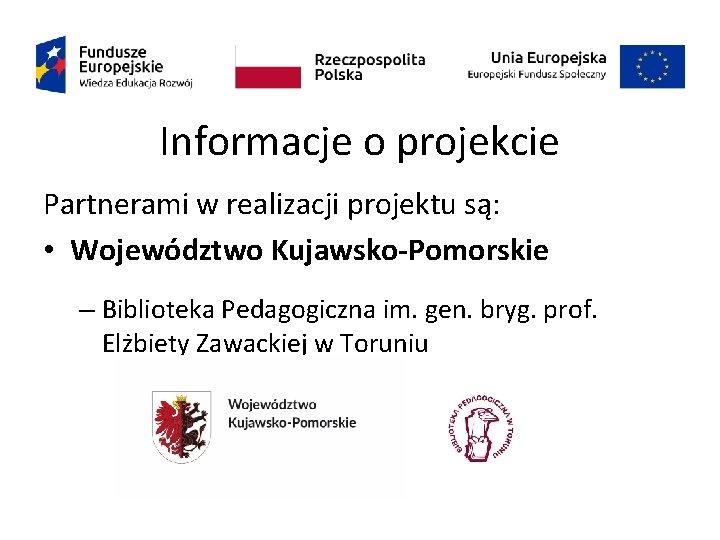 Informacje o projekcie Partnerami w realizacji projektu są: • Województwo Kujawsko-Pomorskie – Biblioteka Pedagogiczna