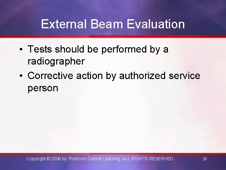 External Beam Evaluation • Tests should be performed by a radiographer • Corrective action