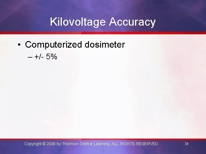 Kilovoltage Accuracy • Computerized dosimeter – +/- 5% Copyright © 2006 by Thomson Delmar