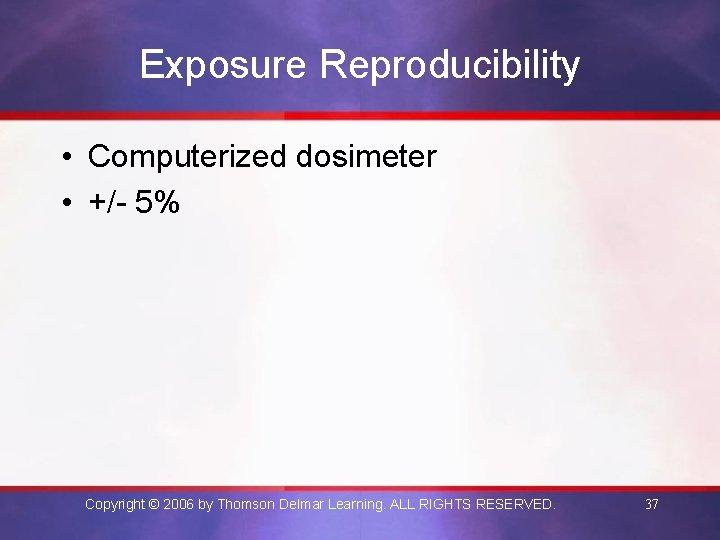 Exposure Reproducibility • Computerized dosimeter • +/- 5% Copyright © 2006 by Thomson Delmar