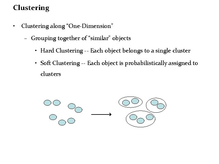 """Clustering • Clustering along """"One-Dimension"""" – Grouping together of """"similar"""" objects • Hard Clustering"""