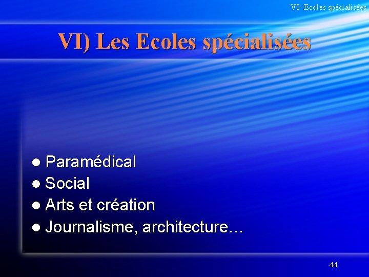VI- Ecoles spécialisées VI) Les Ecoles spécialisées l Paramédical l Social l Arts et