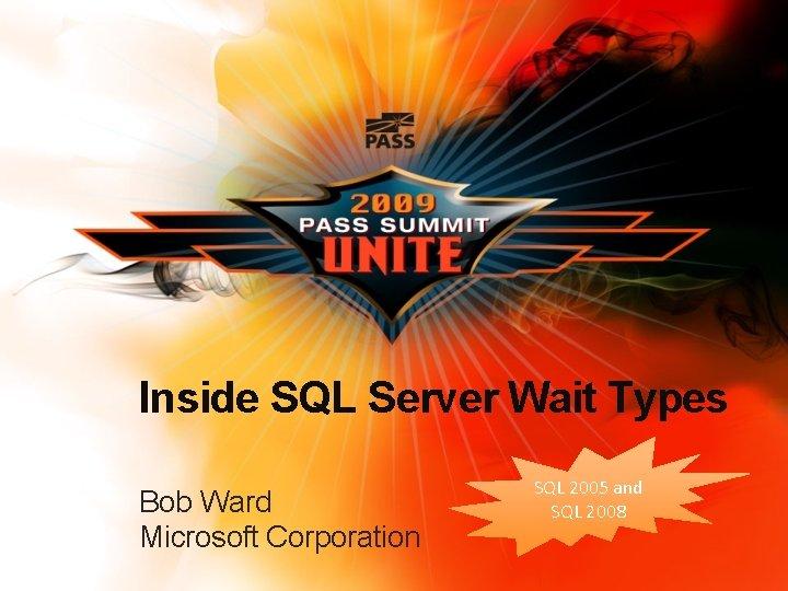 Inside SQL Server Wait Types Bob Ward Microsoft Corporation SQL 2005 and SQL 2008