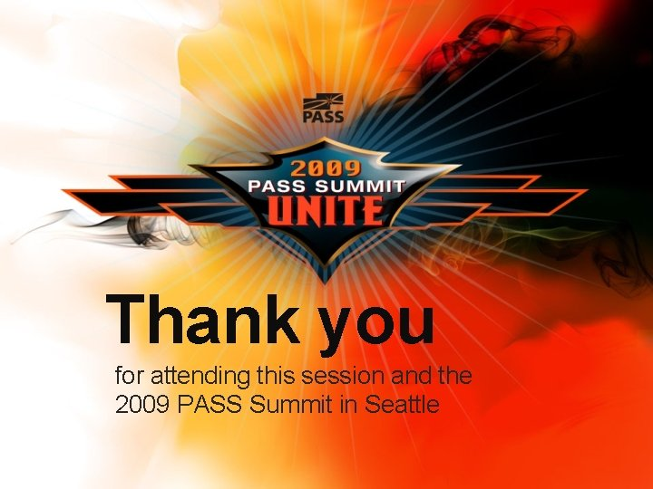 Thank you for attending this session and the 2009 PASS Summit in Seattle