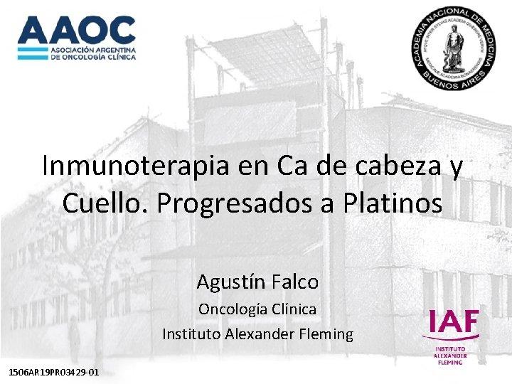 Inmunoterapia en Ca de cabeza y Cuello. Progresados a Platinos Agustín Falco Oncología Clínica