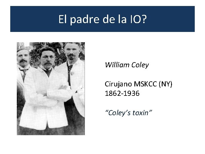 """El padre de la IO? William Coley Cirujano MSKCC (NY) 1862 -1936 """"Coley's toxin"""""""