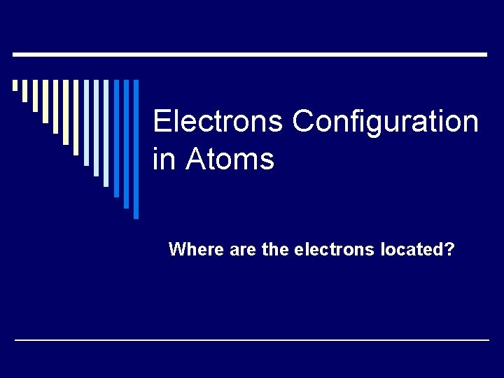 Electrons Configuration in Atoms Where are the electrons located?