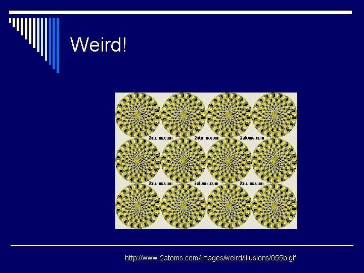 Weird! http: //www. 2 atoms. com/images/weird/illusions/055 b. gif