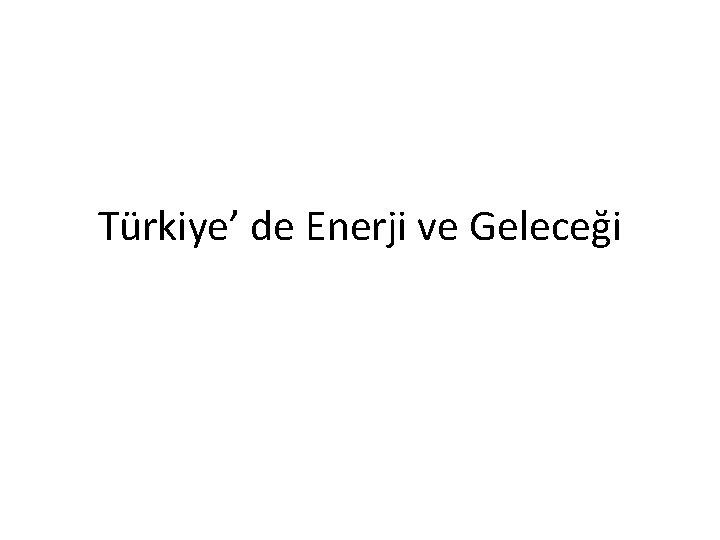 Türkiye' de Enerji ve Geleceği