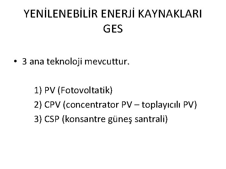 YENİLENEBİLİR ENERJİ KAYNAKLARI GES • 3 ana teknoloji mevcuttur. 1) PV (Fotovoltatik) 2) CPV