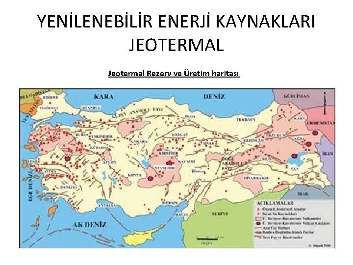 YENİLENEBİLİR ENERJİ KAYNAKLARI JEOTERMAL Jeotermal Rezerv ve Üretim haritası