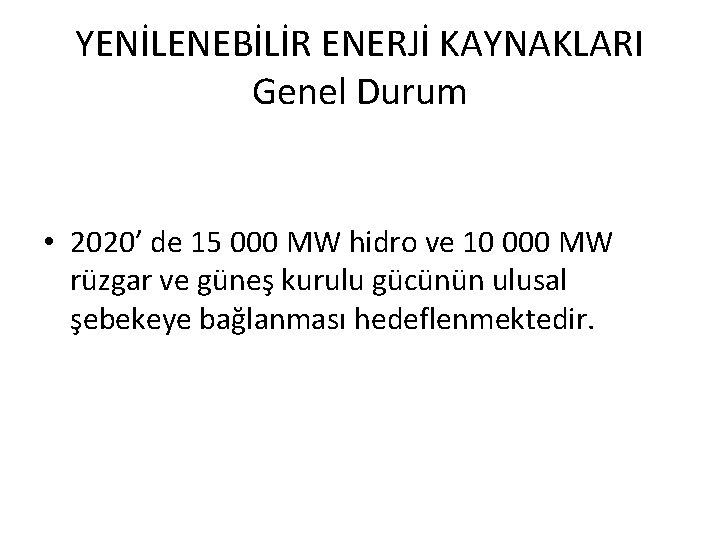 YENİLENEBİLİR ENERJİ KAYNAKLARI Genel Durum • 2020' de 15 000 MW hidro ve 10