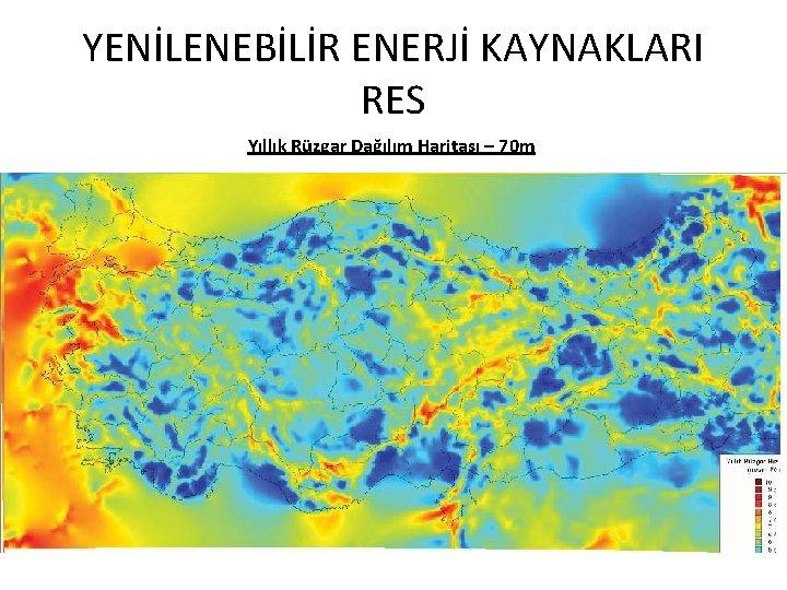 YENİLENEBİLİR ENERJİ KAYNAKLARI RES Yıllık Rüzgar Dağılım Haritası – 70 m