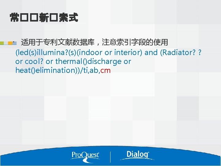 常��新�索式 适用于专利文献数据库,注意索引字段的使用 (led(s)illumina? (s)(indoor or interior) and (Radiator? ? or cool? or thermal()discharge or