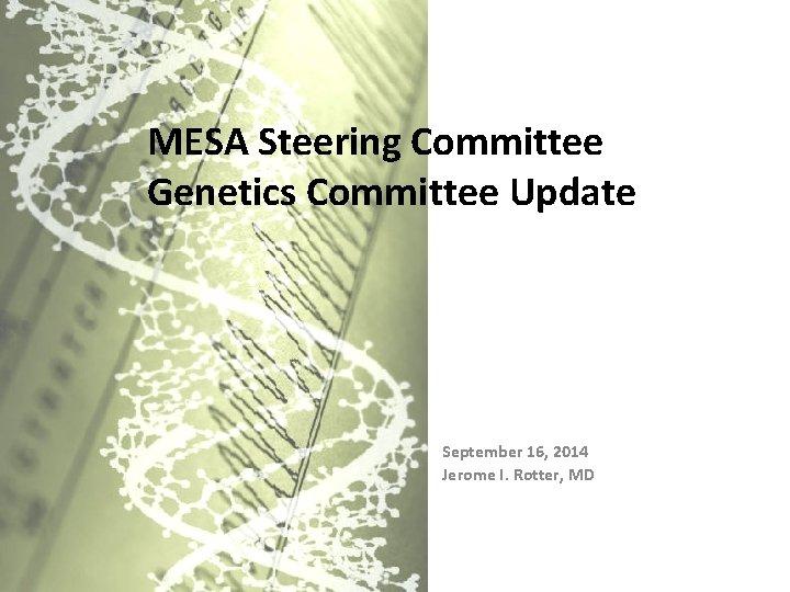 MESA Steering Committee Genetics Committee Update September 16, 2014 Jerome I. Rotter, MD