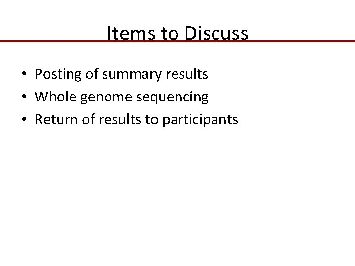 Items to Discuss • Posting of summary results • Whole genome sequencing • Return
