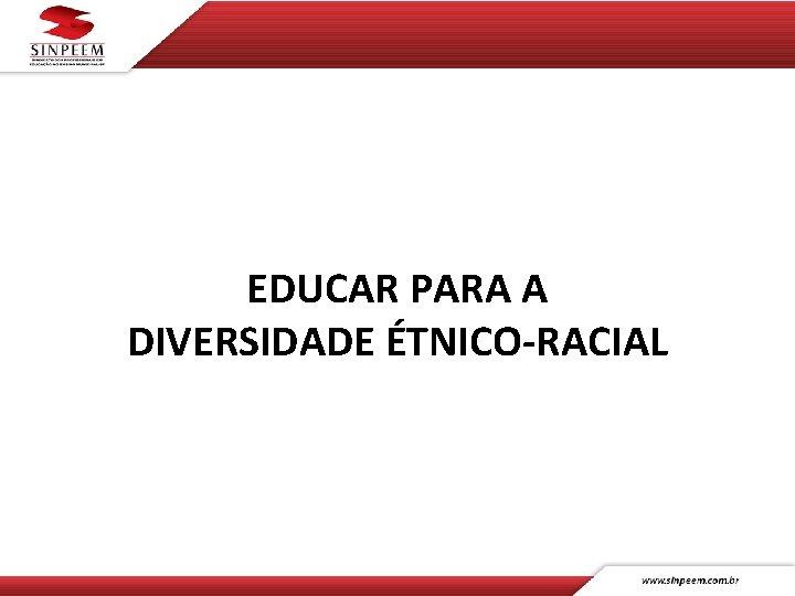 EDUCAR PARA A DIVERSIDADE ÉTNICO-RACIAL