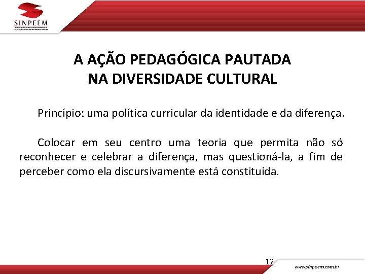 A AÇÃO PEDAGÓGICA PAUTADA NA DIVERSIDADE CULTURAL Princípio: uma política curricular da identidade e