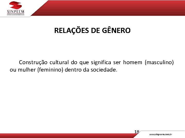 RELAÇÕES DE GÊNERO Construção cultural do que significa ser homem (masculino) ou mulher (feminino)