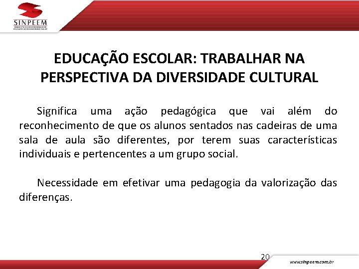 EDUCAÇÃO ESCOLAR: TRABALHAR NA PERSPECTIVA DA DIVERSIDADE CULTURAL Significa uma ação pedagógica que vai