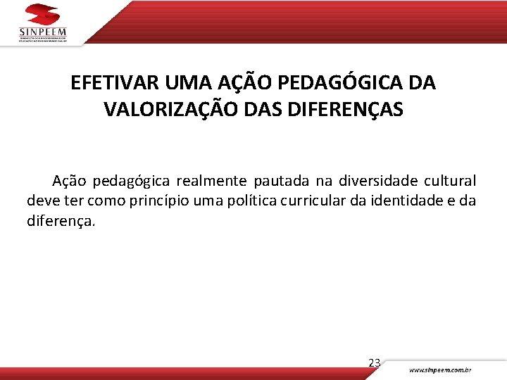 EFETIVAR UMA AÇÃO PEDAGÓGICA DA VALORIZAÇÃO DAS DIFERENÇAS Ação pedagógica realmente pautada na diversidade