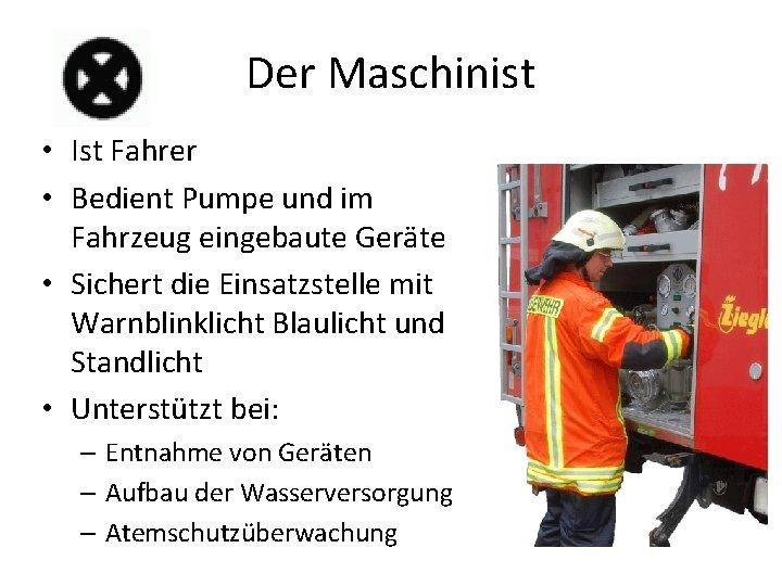 Der Maschinist • Ist Fahrer • Bedient Pumpe und im Fahrzeug eingebaute Geräte •