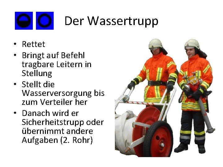 Der Wassertrupp • Rettet • Bringt auf Befehl tragbare Leitern in Stellung • Stellt