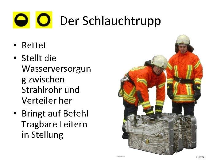 Der Schlauchtrupp • Rettet • Stellt die Wasserversorgun g zwischen Strahlrohr und Verteiler her