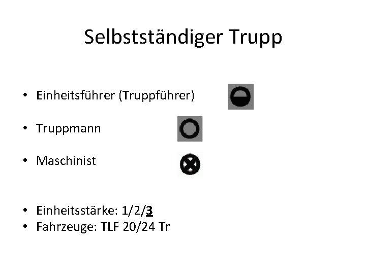 Selbstständiger Trupp • Einheitsführer (Truppführer) • Truppmann • Maschinist • Einheitsstärke: 1/2/3 • Fahrzeuge: