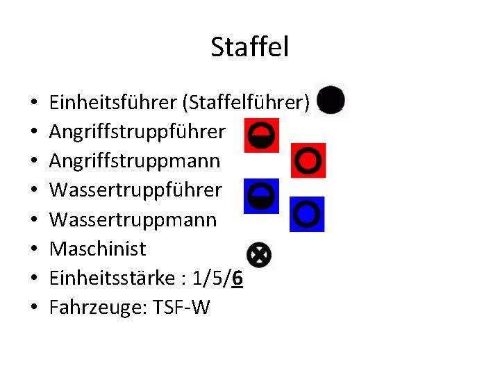 Staffel • • Einheitsführer (Staffelführer) Angriffstruppführer Angriffstruppmann Wassertruppführer Wassertruppmann Maschinist Einheitsstärke : 1/5/6 Fahrzeuge: