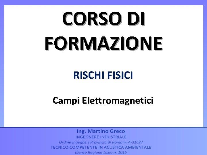 CORSO DI FORMAZIONE RISCHI FISICI Campi Elettromagnetici