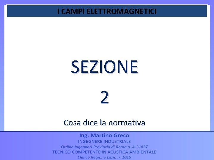 I CAMPI ELETTROMAGNETICI SEZIONE 2 Cosa dice la normativa