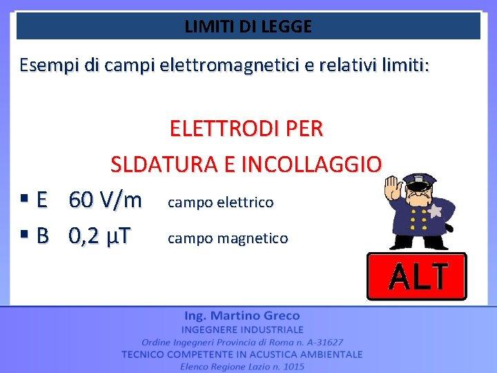 LIMITI DI LEGGE Esempi di campi elettromagnetici e relativi limiti: ELETTRODI PER SLDATURA E