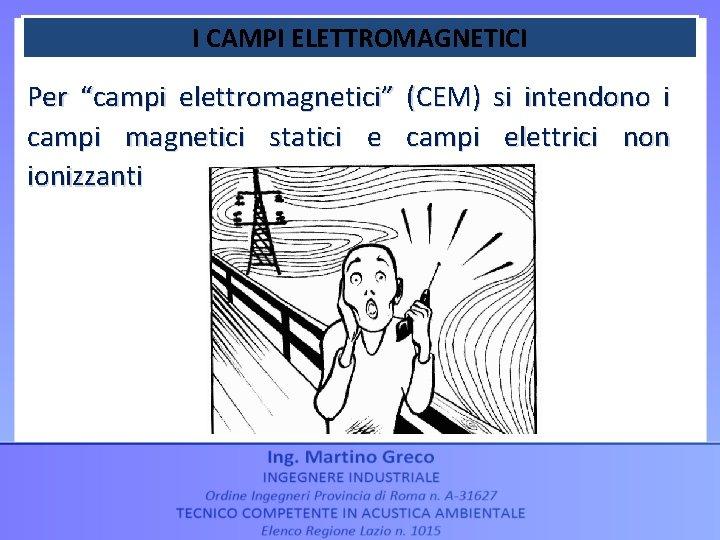 """I CAMPI ELETTROMAGNETICI Per """"campi elettromagnetici"""" (CEM) si intendono i campi magnetici statici e"""