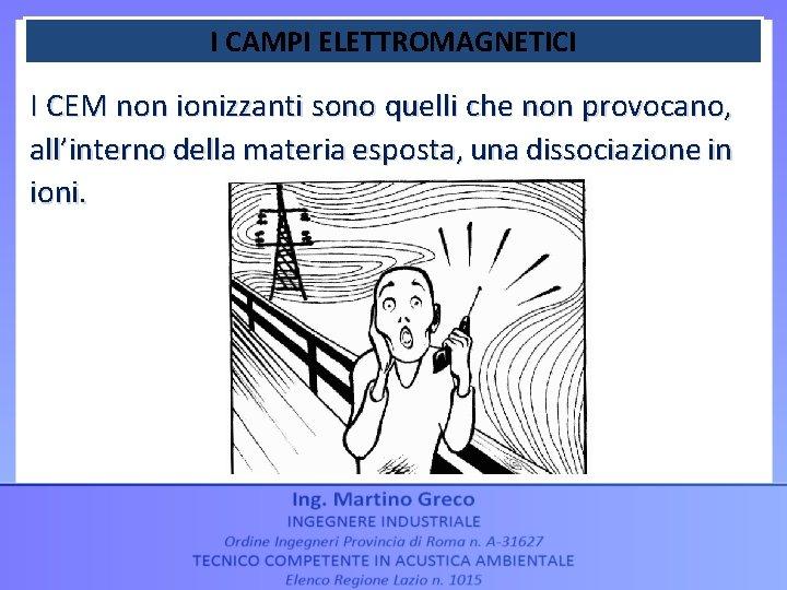 I CAMPI ELETTROMAGNETICI I CEM non ionizzanti sono quelli che non provocano, all'interno della