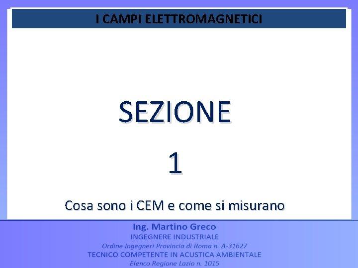 I CAMPI ELETTROMAGNETICI SEZIONE 1 Cosa sono i CEM e come si misurano