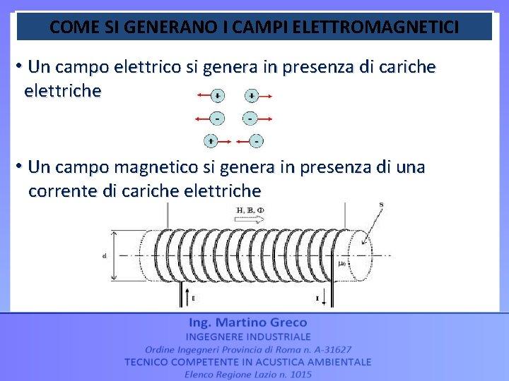 COME SI GENERANO I CAMPI ELETTROMAGNETICI • Un campo elettrico si genera in presenza