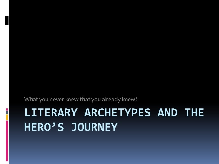 What you never knew that you already knew! LITERARY ARCHETYPES AND THE HERO'S JOURNEY
