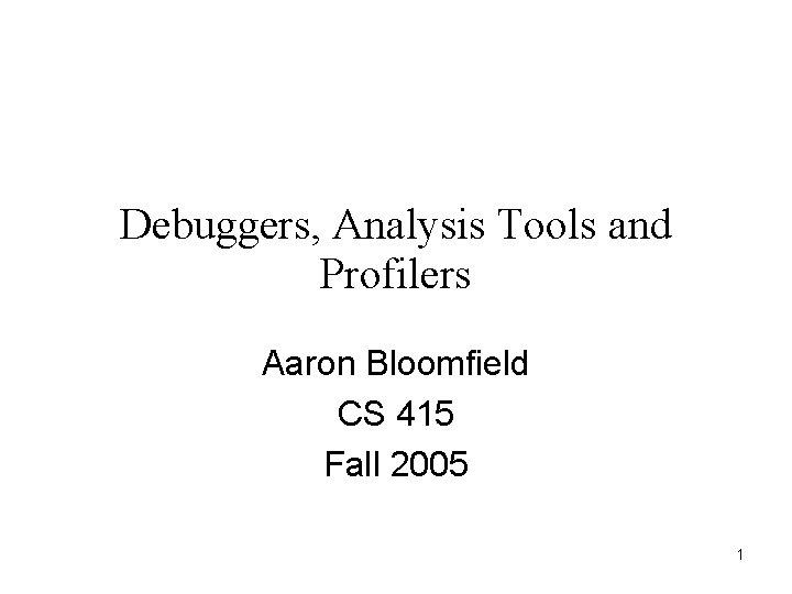 Debuggers, Analysis Tools and Profilers Aaron Bloomfield CS 415 Fall 2005 1