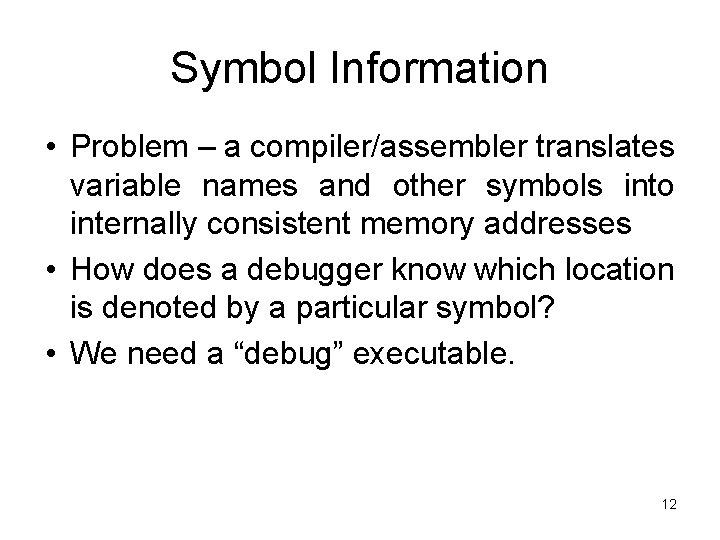 Symbol Information • Problem – a compiler/assembler translates variable names and other symbols into