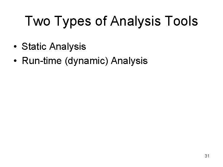 Two Types of Analysis Tools • Static Analysis • Run-time (dynamic) Analysis 31
