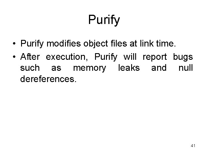 Purify • Purify modifies object files at link time. • After execution, Purify will