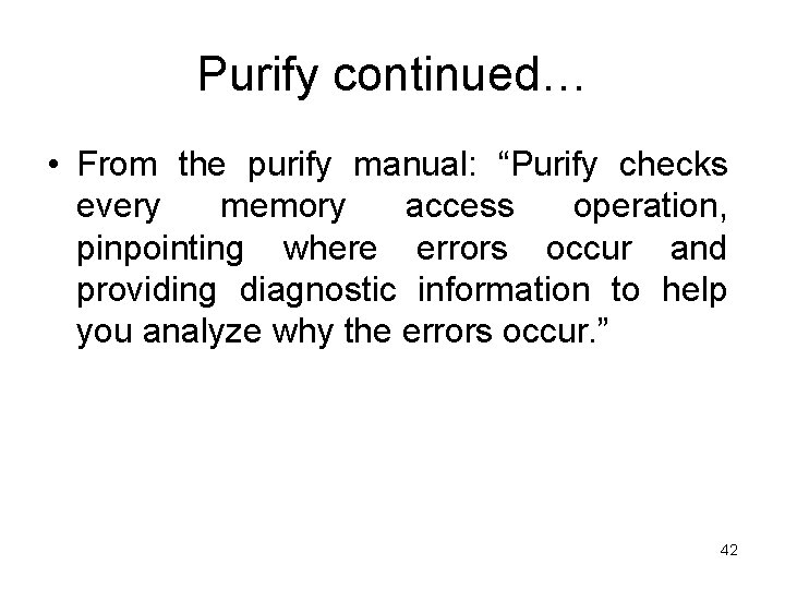 """Purify continued… • From the purify manual: """"Purify checks every memory access operation, pinpointing"""