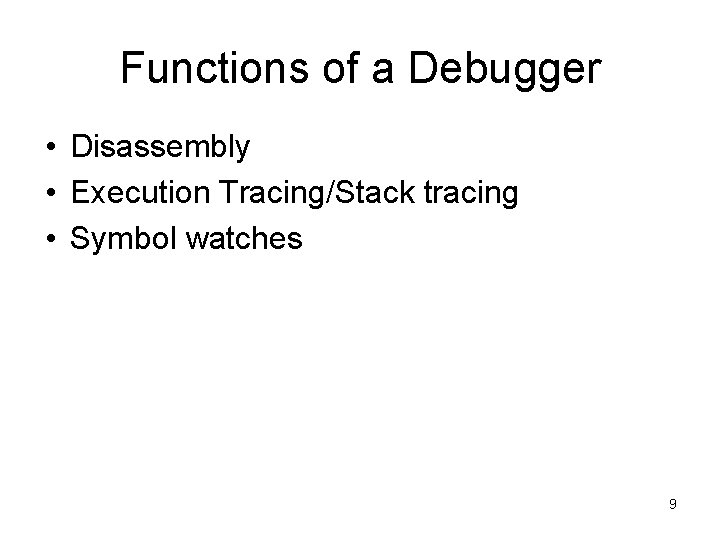 Functions of a Debugger • Disassembly • Execution Tracing/Stack tracing • Symbol watches 9