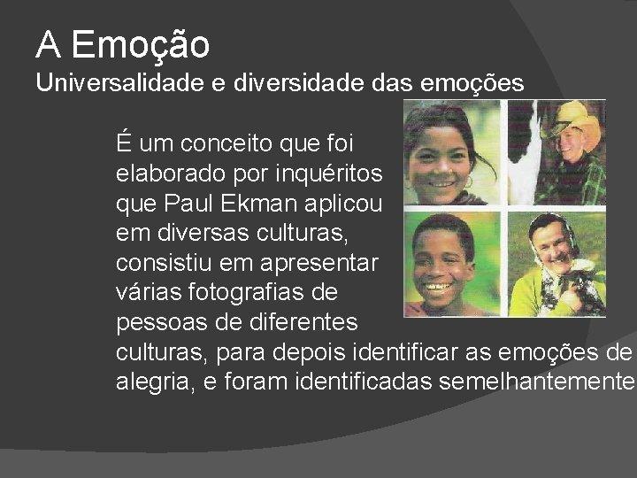 A Emoção Universalidade e diversidade das emoções É um conceito que foi elaborado por