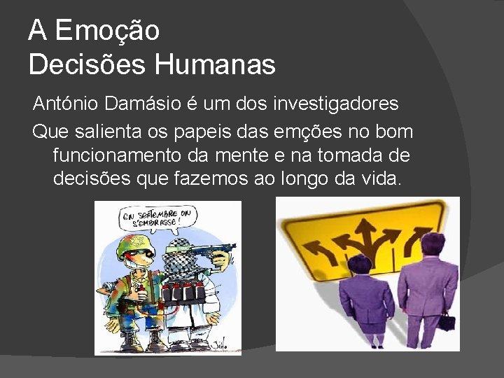 A Emoção Decisões Humanas António Damásio é um dos investigadores Que salienta os papeis